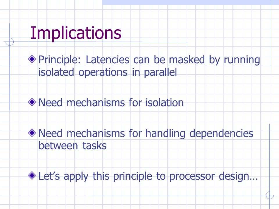 Implications Principle: Latencies can be masked by running isolated operations in parallel Need mechanisms for isolation Need mechanisms for handling dependencies between tasks Let's apply this principle to processor design…