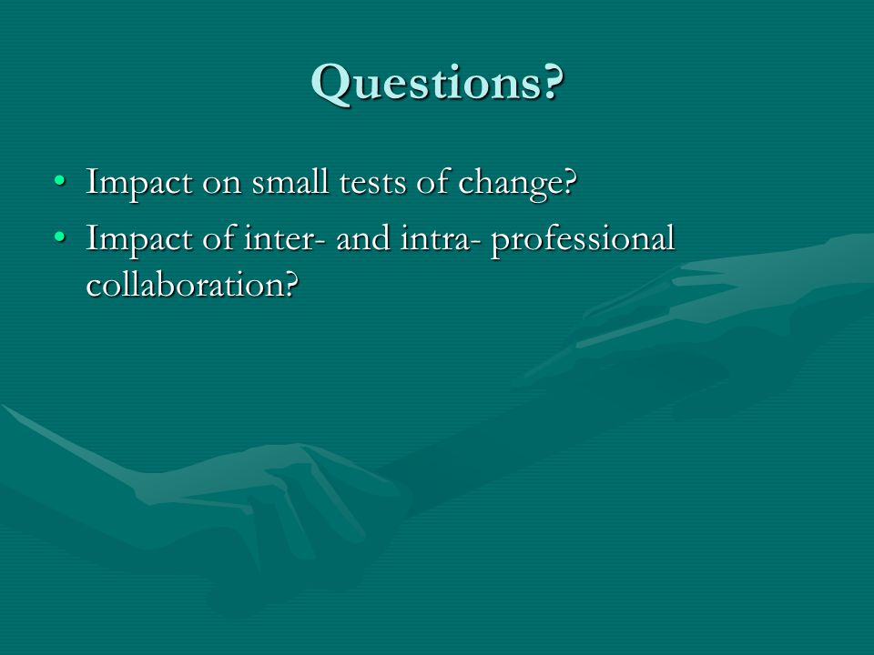 Questions? Impact on small tests of change?Impact on small tests of change? Impact of inter- and intra- professional collaboration?Impact of inter- an