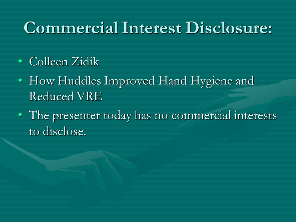 Commercial Interest Disclosure: Colleen ZidikColleen Zidik How Huddles Improved Hand Hygiene and Reduced VREHow Huddles Improved Hand Hygiene and Reduced VRE The presenter today has no commercial interests to disclose.The presenter today has no commercial interests to disclose.