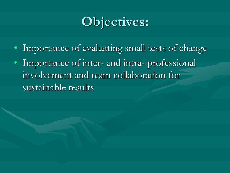 Objectives: Importance of evaluating small tests of changeImportance of evaluating small tests of change Importance of inter- and intra- professional involvement and team collaboration for sustainable resultsImportance of inter- and intra- professional involvement and team collaboration for sustainable results