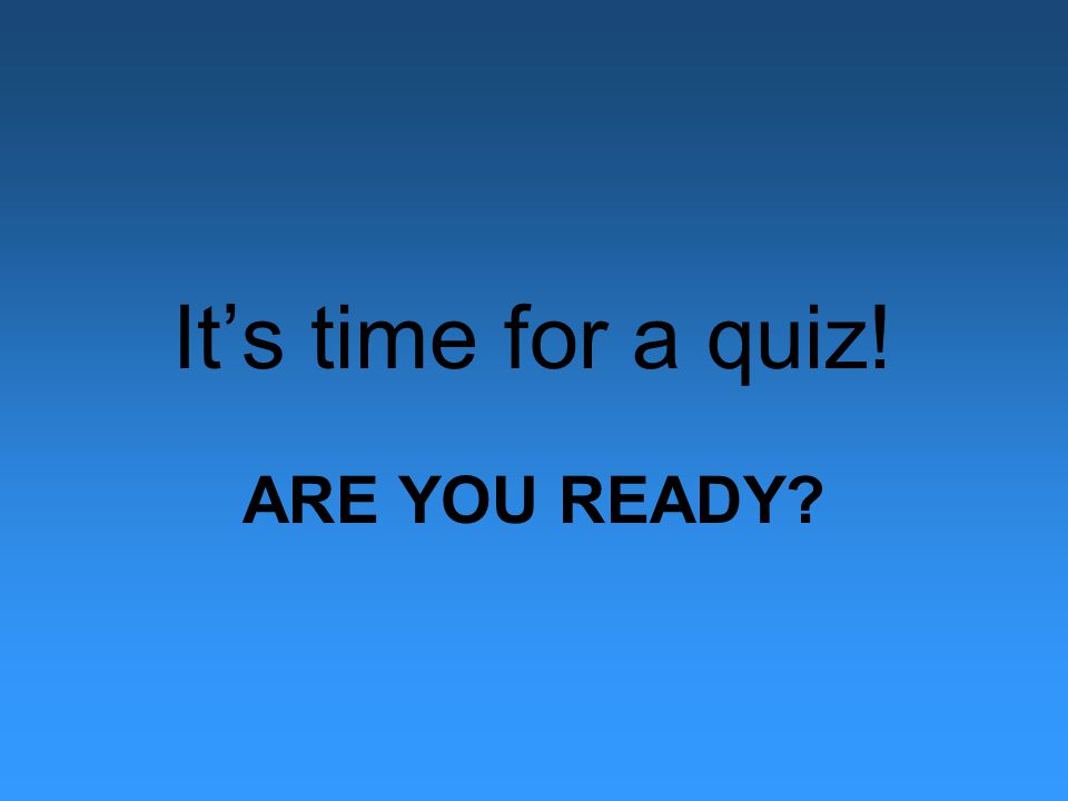 It's time for a quiz! ARE YOU READY