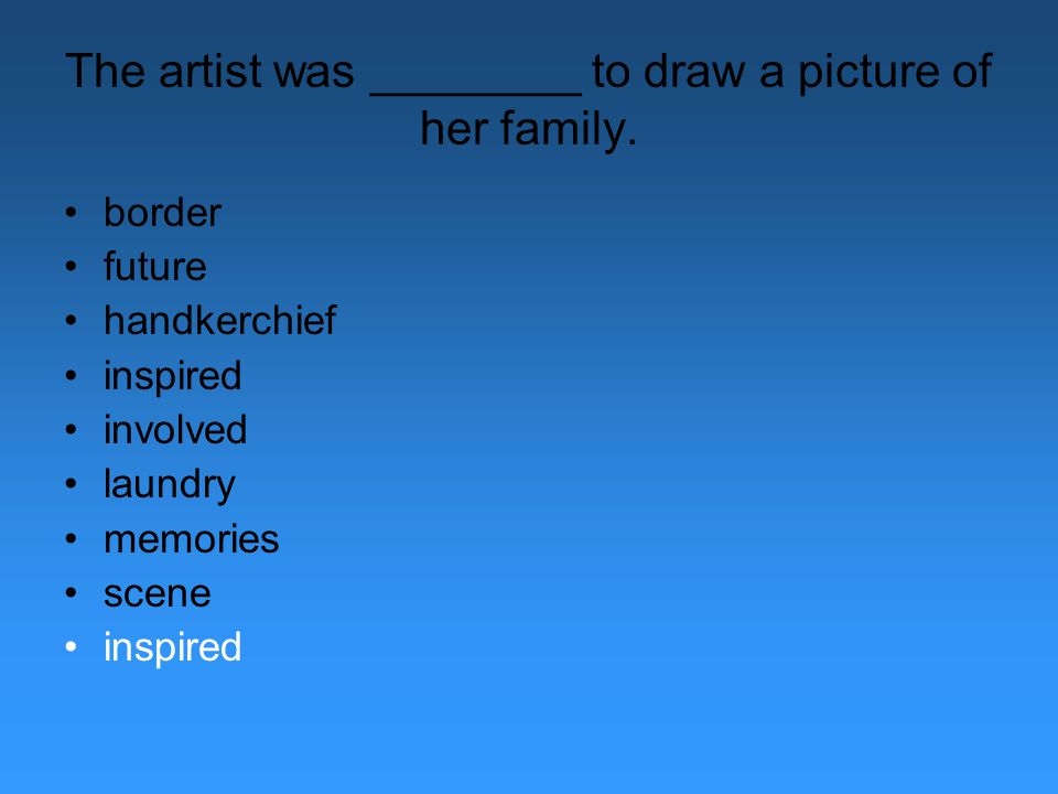 The artist was ________ to draw a picture of her family. border future handkerchief inspired involved laundry memories scene inspired