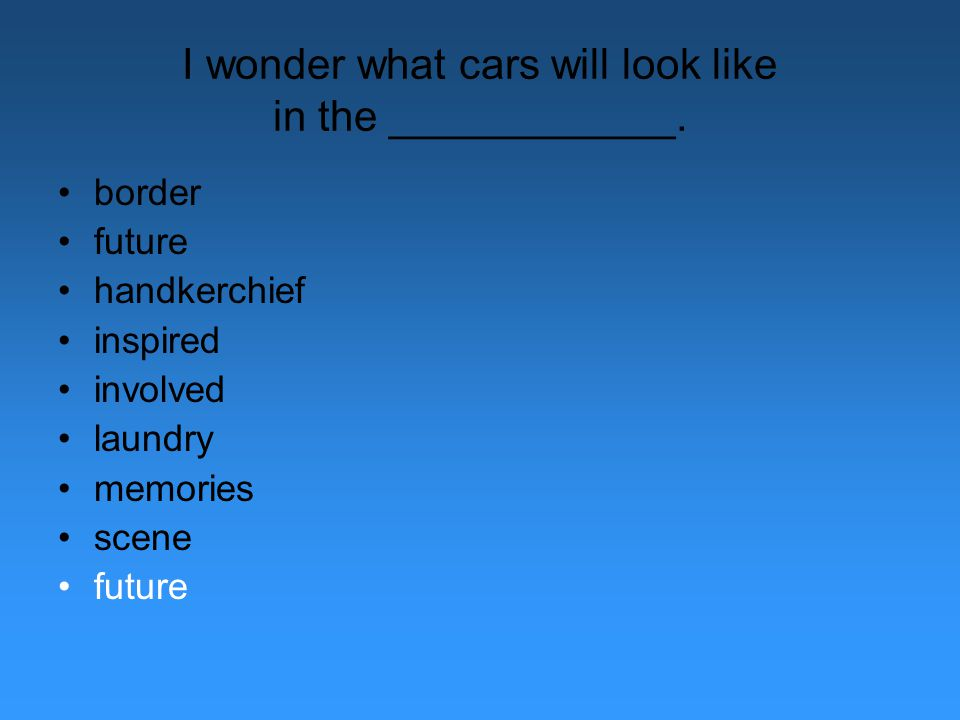 I wonder what cars will look like in the ____________.