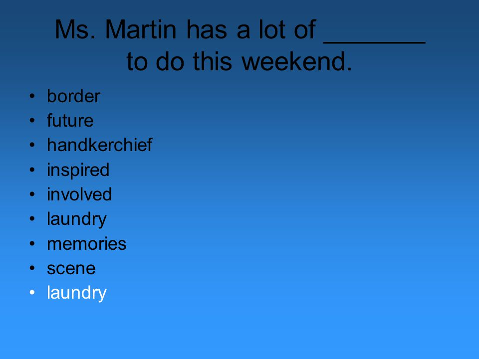 Ms. Martin has a lot of _______ to do this weekend. border future handkerchief inspired involved laundry memories scene laundry