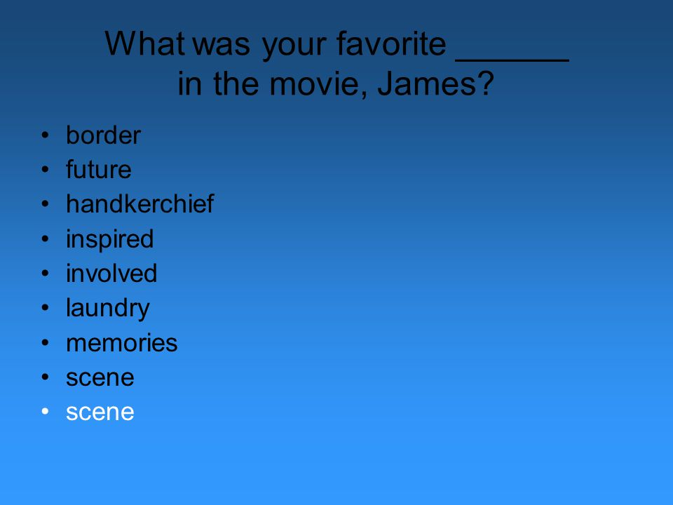 What was your favorite ______ in the movie, James? border future handkerchief inspired involved laundry memories scene