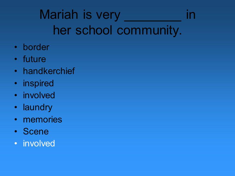 Mariah is very ________ in her school community. border future handkerchief inspired involved laundry memories Scene involved