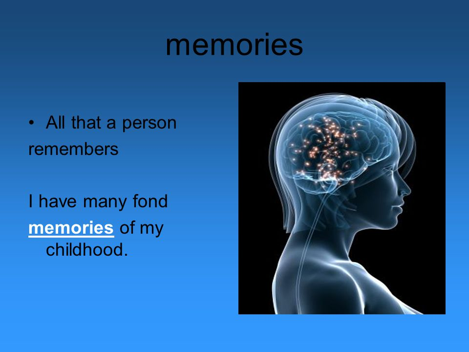 memories All that a person remembers I have many fond memories of my childhood.