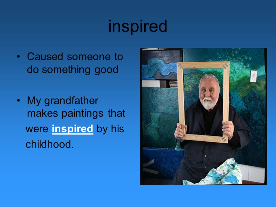 inspired Caused someone to do something good My grandfather makes paintings that were inspired by his childhood.