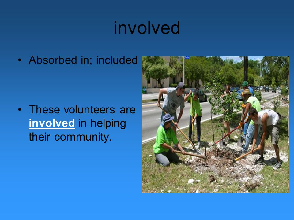 involved Absorbed in; included These volunteers are involved in helping their community.