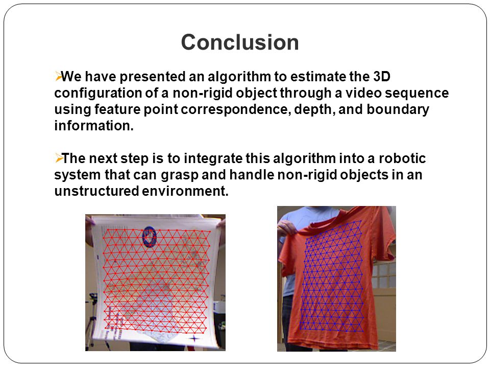 Conclusion  We have presented an algorithm to estimate the 3D configuration of a non-rigid object through a video sequence using feature point correspondence, depth, and boundary information.