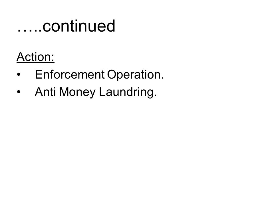 …..continued Action: Enforcement Operation. Anti Money Laundring.