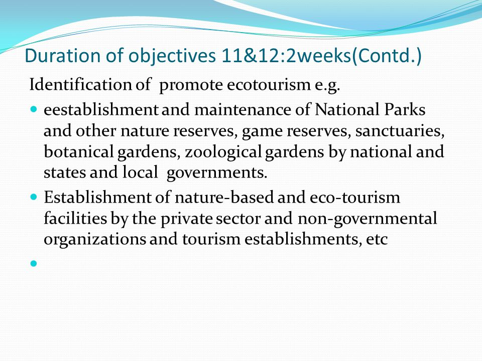 Duration of objectives 11&12:2weeks(Contd.) Identification of promote ecotourism e.g. eestablishment and maintenance of National Parks and other natur