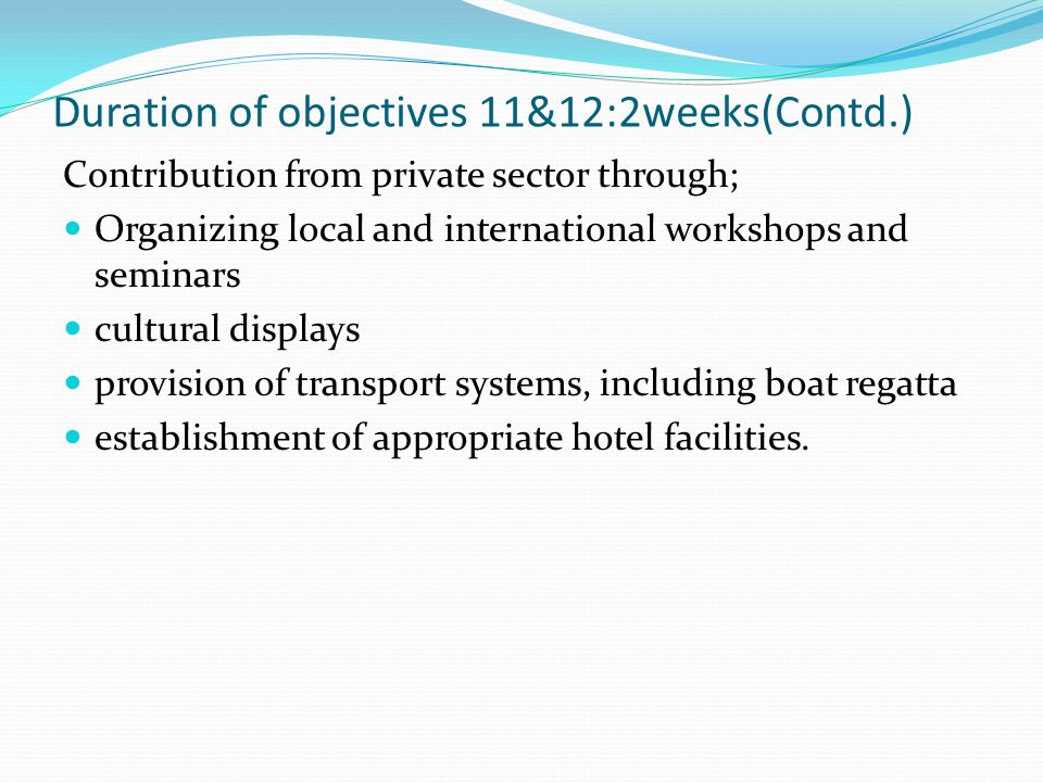Duration of objectives 11&12:2weeks(Contd.) Contribution from private sector through; Organizing local and international workshops and seminars cultur