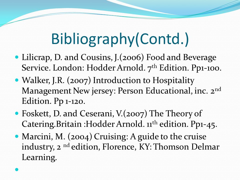 Bibliography(Contd.) Lilicrap, D. and Cousins, J.(2006) Food and Beverage Service. London: Hodder Arnold. 7 th Edition. Pp1-100. Walker, J.R. (2007) I