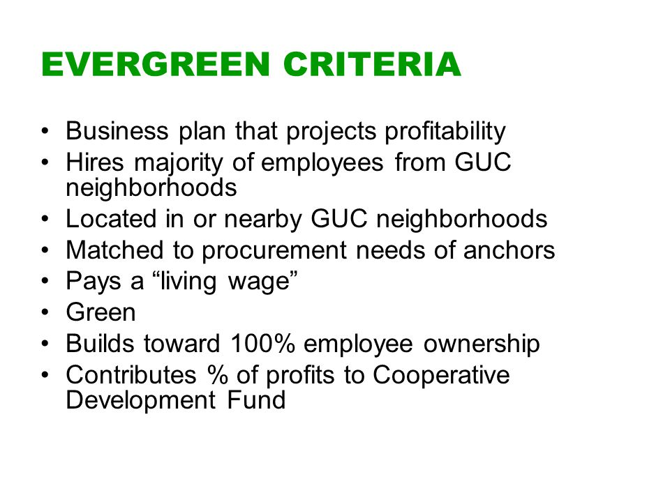 EVERGREEN CRITERIA Business plan that projects profitability Hires majority of employees from GUC neighborhoods Located in or nearby GUC neighborhoods Matched to procurement needs of anchors Pays a living wage Green Builds toward 100% employee ownership Contributes % of profits to Cooperative Development Fund