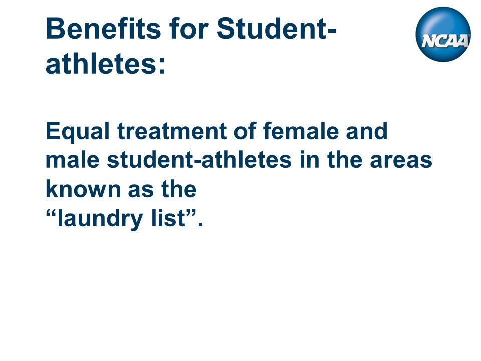 Benefits for Student- athletes: Equal treatment of female and male student-athletes in the areas known as the laundry list .