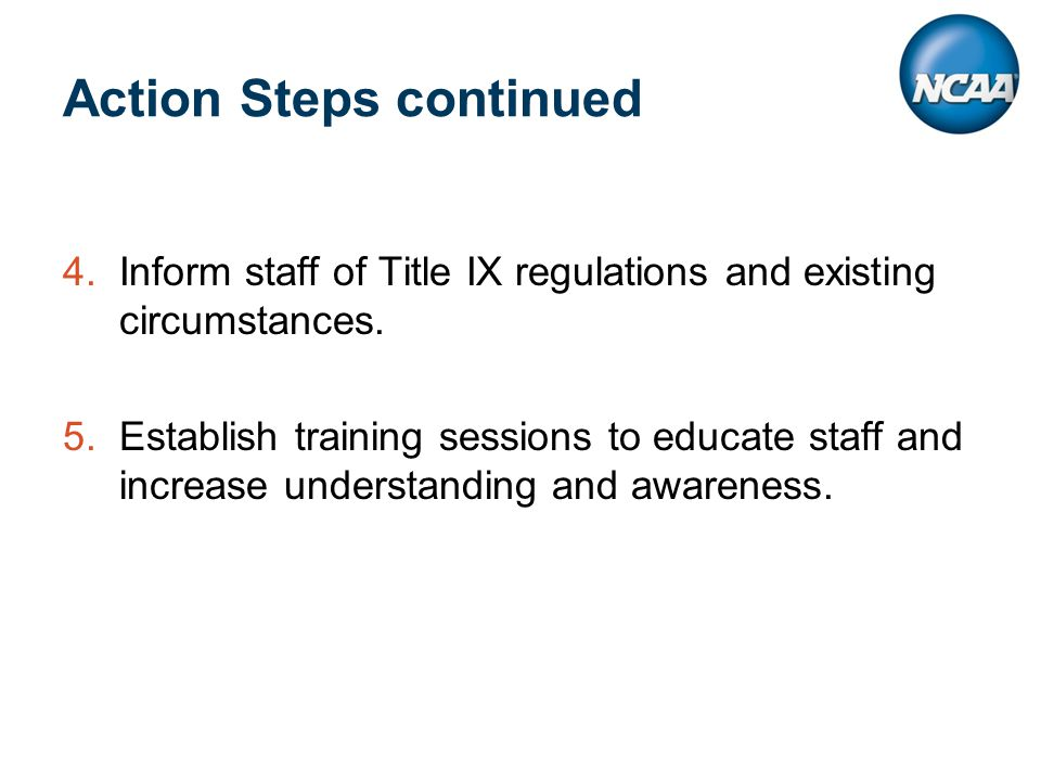 Action Steps continued 4.Inform staff of Title IX regulations and existing circumstances.