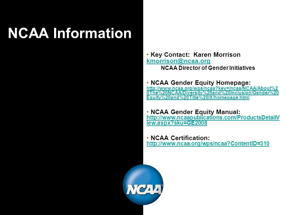 NCAA Information Key Contact: Karen Morrison kmorrison@ncaa.org kmorrison@ncaa.org NCAA Director of Gender Initiatives NCAA Gender Equity Homepage: http://www.ncaa.org/wps/ncaa key=/ncaa/NCAA/About%2 0The%20NCAA/Diversity%20and%20Inclusion/Gender%20 Equity%20and%20Title%20IX/homepage.html http://www.ncaa.org/wps/ncaa key=/ncaa/NCAA/About%2 0The%20NCAA/Diversity%20and%20Inclusion/Gender%20 Equity%20and%20Title%20IX/homepage.html NCAA Gender Equity Manual: http://www.ncaapublications.com/ProductsDetailV iew.aspx sku=GE2008 http://www.ncaapublications.com/ProductsDetailV iew.aspx sku=GE2008 NCAA Certification: http://www.ncaa.org/wps/ncaa ContentID=310 http://www.ncaa.org/wps/ncaa ContentID=310
