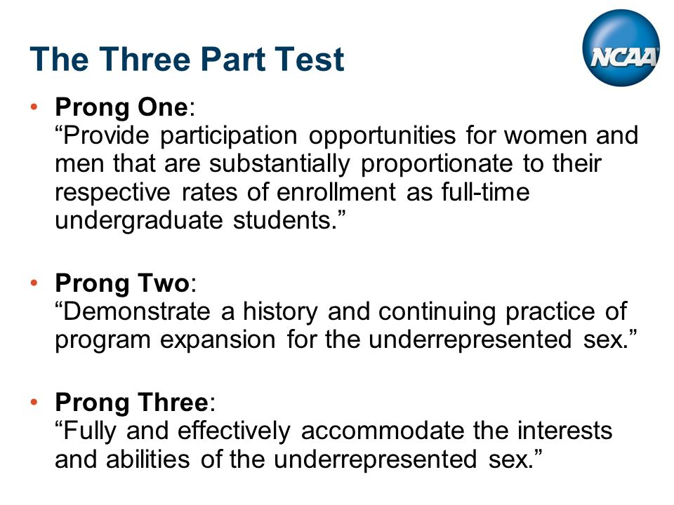 The Three Part Test Prong One: Provide participation opportunities for women and men that are substantially proportionate to their respective rates of enrollment as full-time undergraduate students. Prong Two: Demonstrate a history and continuing practice of program expansion for the underrepresented sex. Prong Three: Fully and effectively accommodate the interests and abilities of the underrepresented sex.