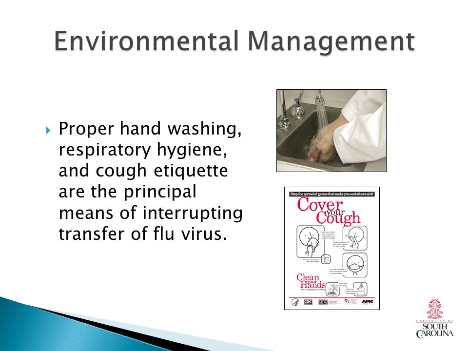  Proper hand washing, respiratory hygiene, and cough etiquette are the principal means of interrupting transfer of flu virus.