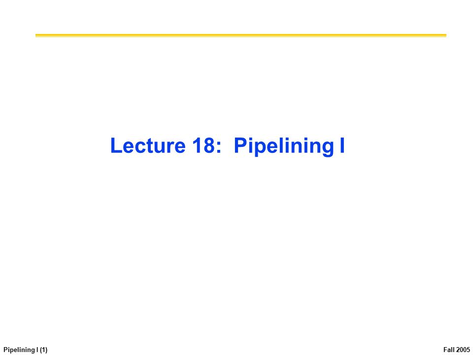 Pipelining I (1) Fall 2005 Lecture 18: Pipelining I
