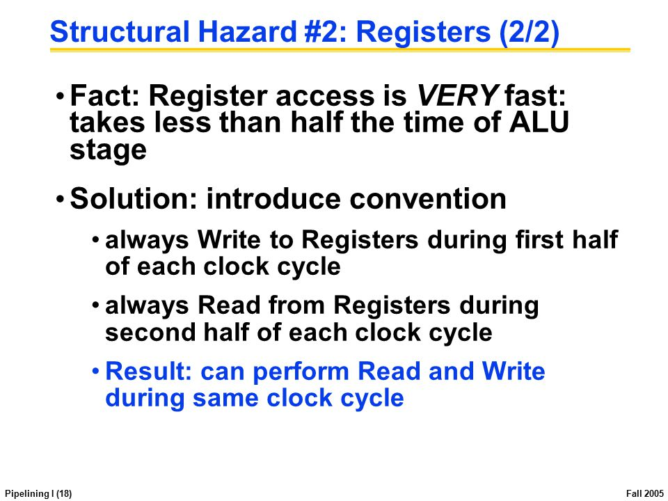 Pipelining I (18) Fall 2005 Structural Hazard #2: Registers (2/2) Fact: Register access is VERY fast: takes less than half the time of ALU stage Solut