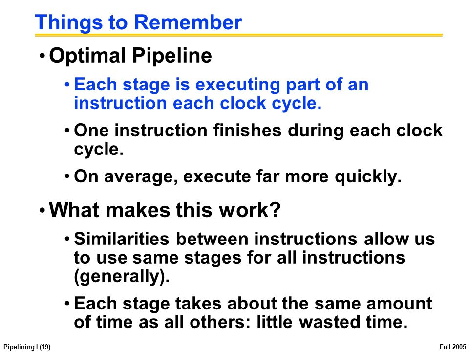 Pipelining I (19) Fall 2005 Things to Remember Optimal Pipeline Each stage is executing part of an instruction each clock cycle. One instruction finis