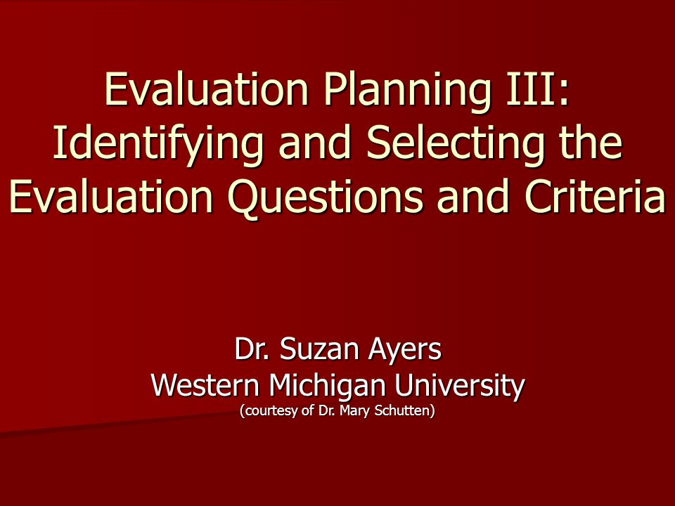 Evaluation Planning III: Identifying and Selecting the Evaluation Questions and Criteria Dr. Suzan Ayers Western Michigan University (courtesy of Dr.