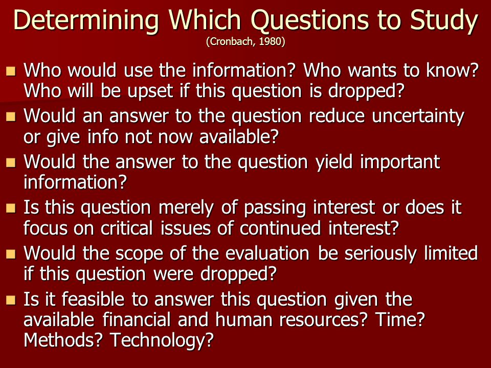 Determining Which Questions to Study (Cronbach, 1980) Who would use the information? Who wants to know? Who will be upset if this question is dropped?