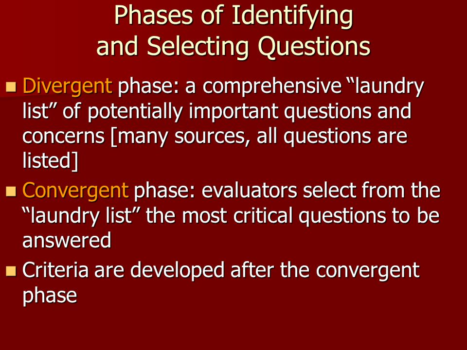 """Phases of Identifying and Selecting Questions Divergent phase: a comprehensive """"laundry list"""" of potentially important questions and concerns [many so"""