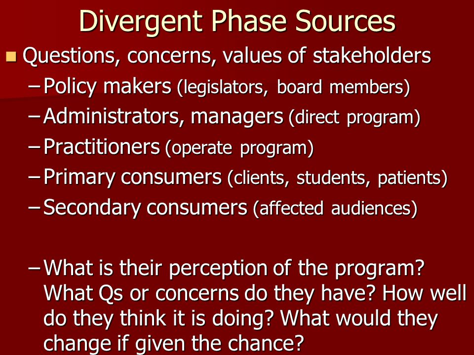 Divergent Phase Sources Questions, concerns, values of stakeholders Questions, concerns, values of stakeholders –Policy makers (legislators, board mem