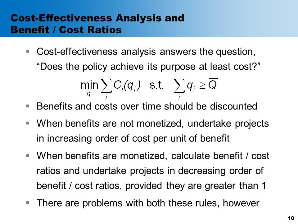 "Cost-Effectiveness Analysis and Benefit / Cost Ratios  Cost-effectiveness analysis answers the question, ""Does the policy achieve its purpose at leas"