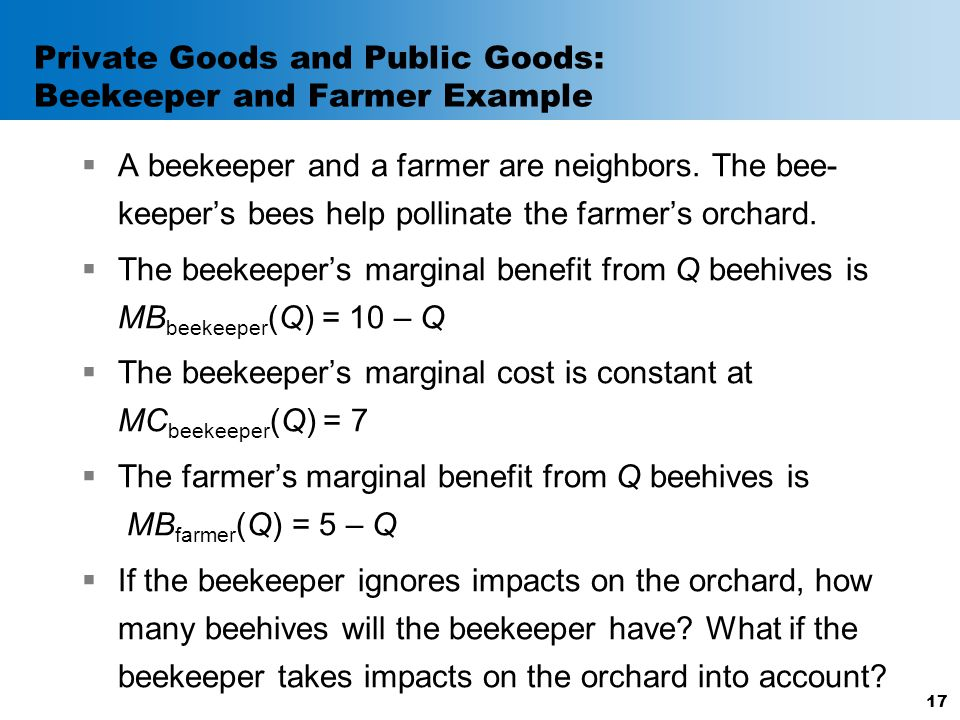 Private Goods and Public Goods: Beekeeper and Farmer Example  A beekeeper and a farmer are neighbors. The bee- keeper's bees help pollinate the farme