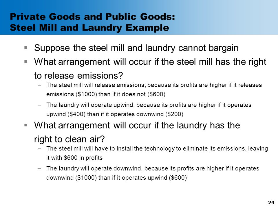Private Goods and Public Goods: Steel Mill and Laundry Example  Suppose the steel mill and laundry cannot bargain  What arrangement will occur if th