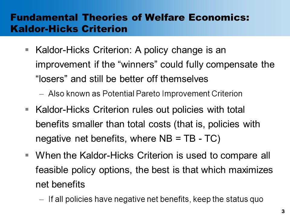 "Fundamental Theories of Welfare Economics: Kaldor-Hicks Criterion  Kaldor-Hicks Criterion: A policy change is an improvement if the ""winners"" could f"