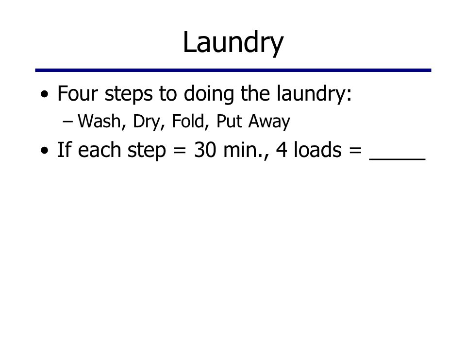 Laundry Four steps to doing the laundry: –Wash, Dry, Fold, Put Away If each step = 30 min., 4 loads = _____