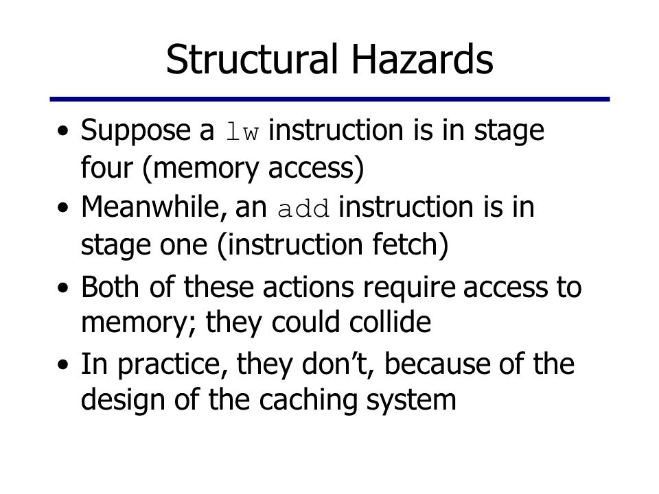 Structural Hazards Suppose a lw instruction is in stage four (memory access) Meanwhile, an add instruction is in stage one (instruction fetch) Both of these actions require access to memory; they could collide In practice, they don't, because of the design of the caching system