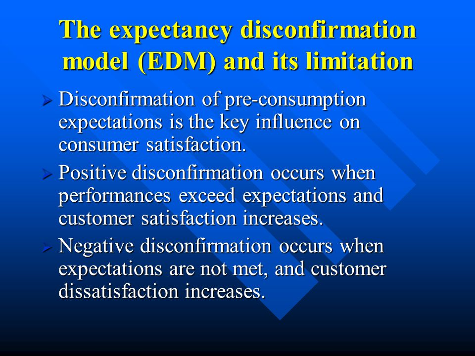 The expectancy disconfirmation model (EDM) and its limitation  Disconfirmation of pre-consumption expectations is the key influence on consumer satisfaction.