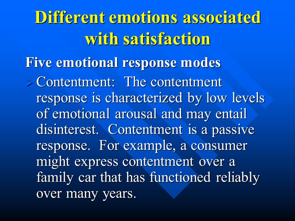 Different emotions associated with satisfaction Five emotional response modes  Contentment: The contentment response is characterized by low levels of emotional arousal and may entail disinterest.