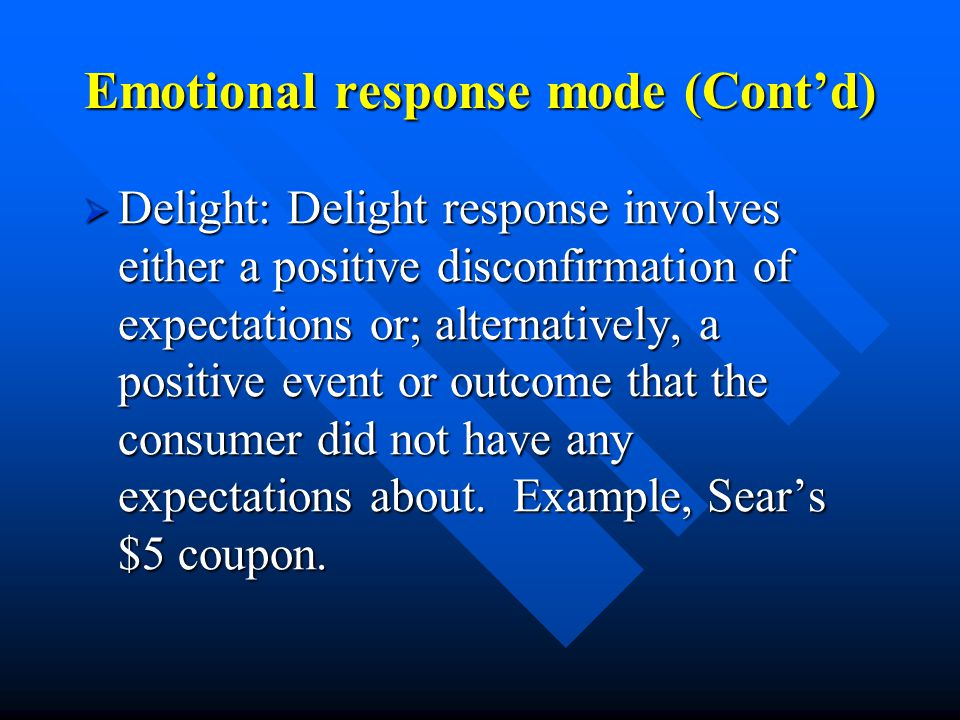 Emotional response mode (Cont'd)  Delight: Delight response involves either a positive disconfirmation of expectations or; alternatively, a positive event or outcome that the consumer did not have any expectations about.