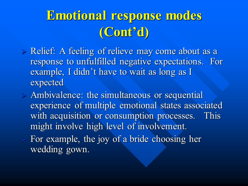 Emotional response modes (Cont'd)  Relief: A feeling of relieve may come about as a response to unfulfilled negative expectations.