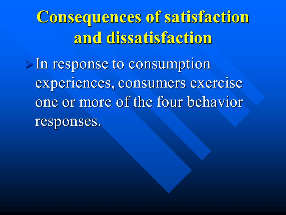 Consequences of satisfaction and dissatisfaction  In response to consumption experiences, consumers exercise one or more of the four behavior responses.