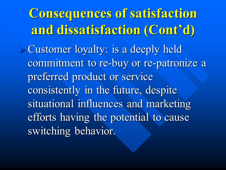 Consequences of satisfaction and dissatisfaction (Cont'd)  Customer loyalty: is a deeply held commitment to re-buy or re-patronize a preferred product or service consistently in the future, despite situational influences and marketing efforts having the potential to cause switching behavior.