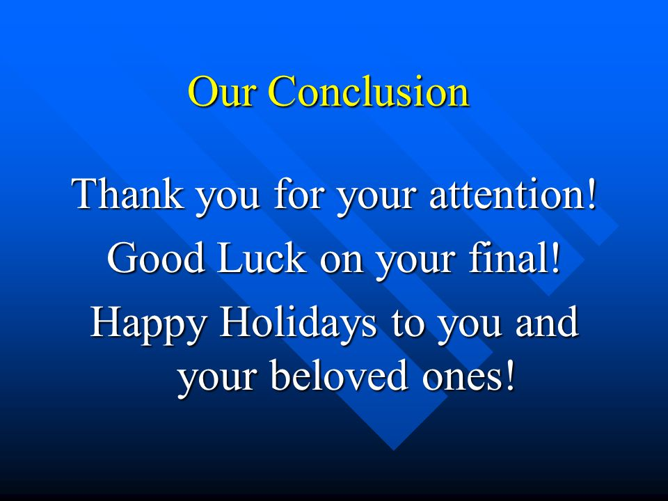 Our Conclusion Thank you for your attention. Good Luck on your final.