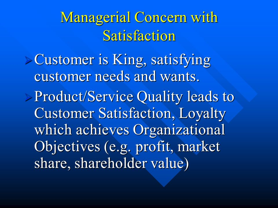 Managerial Concern with Satisfaction  Customer is King, satisfying customer needs and wants.