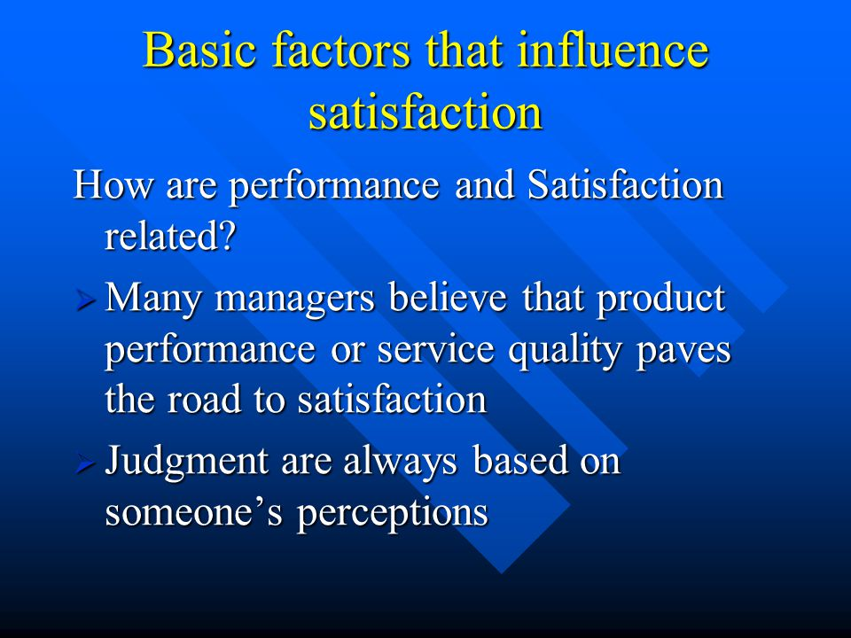 Basic factors that influence satisfaction How are performance and Satisfaction related.