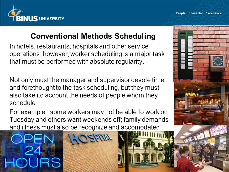 Bina Nusantara University 4 STANDING ROTATIONAL SCHEDULING AND TIGHT SCHEDULING Standing Rational System Using the model hotel, assume the following work situation : 1.The hotel workweek has been established as beginning on Saturdays and ending on Fridays 2.Workers may no more than five days in any work week without drawing overtime pay 3.Days off will be consecutive unless the employee can be shown an advantage for having split days off 4.A condition of employement will be that all team employees must be willing to work their share of weekends
