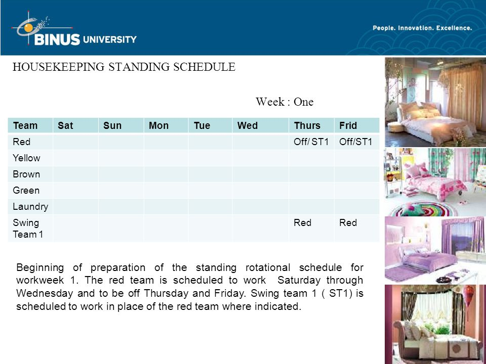 5 HOUSEKEEPING STANDING SCHEDULE Week : One TeamSatSunMonTueWedThursFrid RedOff/ ST1 Yellow Brown Green Laundry Swing Team 1 Red Beginning of preparation of the standing rotational schedule for workweek 1.