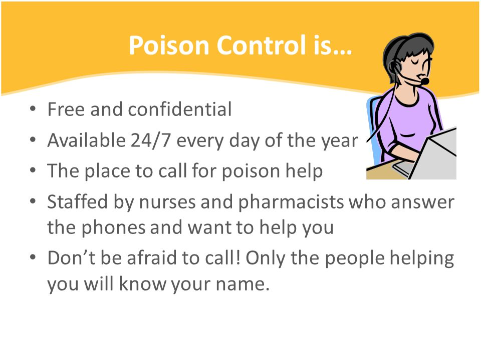 Poison Control is… Free and confidential Available 24/7 every day of the year The place to call for poison help Staffed by nurses and pharmacists who answer the phones and want to help you Don't be afraid to call.