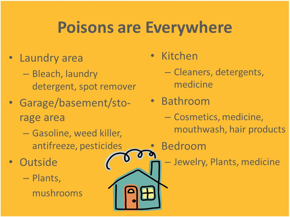 Poisons are Everywhere Laundry area – Bleach, laundry detergent, spot remover Garage/basement/sto- rage area – Gasoline, weed killer, antifreeze, pesticides Outside – Plants, mushrooms Kitchen – Cleaners, detergents, medicine Bathroom – Cosmetics, medicine, mouthwash, hair products Bedroom – Jewelry, Plants, medicine